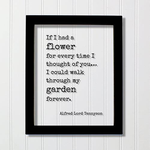 Alfred Lord Tennyson - If I had a flower for every time I thought of you I could walk through my garden forever - Romantic Gift Anniversary