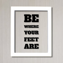 Be where your feet are - Floating Quote - Seize the Day Present Right Now Self Improvement Business Grind Hustle