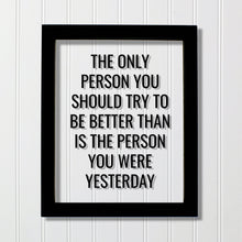 The only person you should try to be better than is the person you were yesterday - Floating Quote - Self Improvement Business Grind Hustle