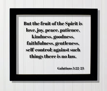 Galatians 5:22-23 - But the fruit of the Spirit is love, joy, peace, patience, kindness, goodness, faithfulness, gentleness, self-control