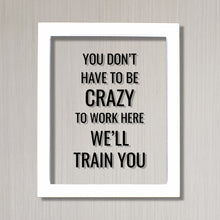 You don't have to be crazy to work here we'll train you - Funny Floating Quote - Workplace Office Decor Work Job Employee Salesperson