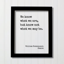 William Shakespeare - Floating Quote - Hamlet - We know what we are, but know not what we may be - Frame Framed Art Sign Plaque Acrylic