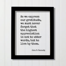 John F. Kennedy - Quote - As we express our gratitude we must never forget the highest appreciation is not to utter words to live by them