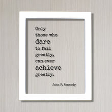 John F. Kennedy - Floating Quote Only those who dare to fail greatly can ever achieve greatly. Business Achievement Entrepreneur Leadership