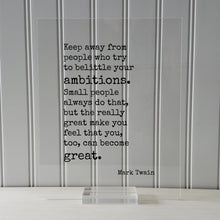 Mark Twain - Keep away from people who try to belittle your ambitions. the really great make you feel that you, too, can become great.