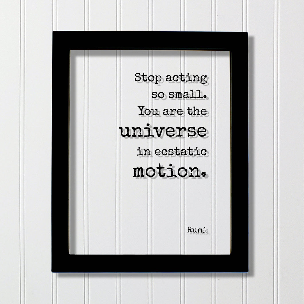 Stop acting so small. You are the universe in ecstatic motion - Rumi - Floating Quote - Framed Transparent Art - Motivational Inspirational
