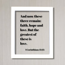 1 Corinthians 13:13 - And now these three remain faith, hope and love. But the greatest of these is love - Scripture Frame - Bible Verse