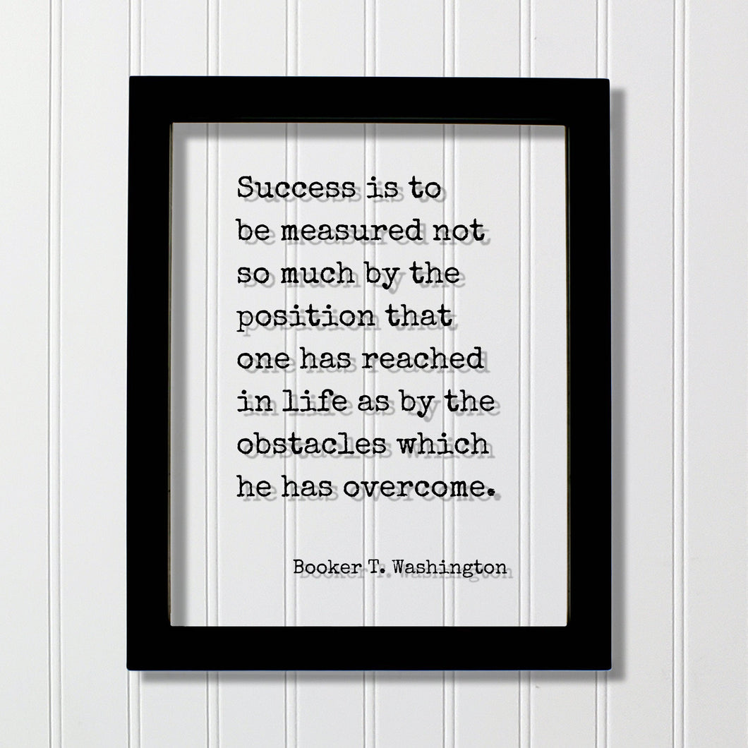 Booker T. Washington - Success is to be measured not so much by the position that one has reached as by the obstacles which he has overcome
