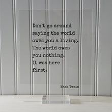 Mark Twain - Don't go around saying the world owes you a living. The world owes you nothing. It was here first. - Floating Quote