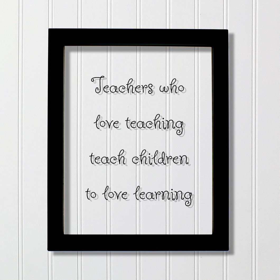 Teachers who love teaching teach children to love learning - Floating Quote - School Teaching Professor Mentor Counselor Tutor Instructor