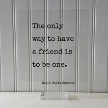 Ralph Waldo Emerson - Floating Quote - The only way to have a friend is to be one - Gift for Friend Friendship Sign Colleague Roommate BFF