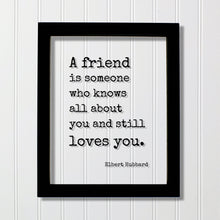 A friend is someone who knows all about you and still loves you - Elbert Hubbard - Floating Quote Gift Present Friendship Colleague Roommate