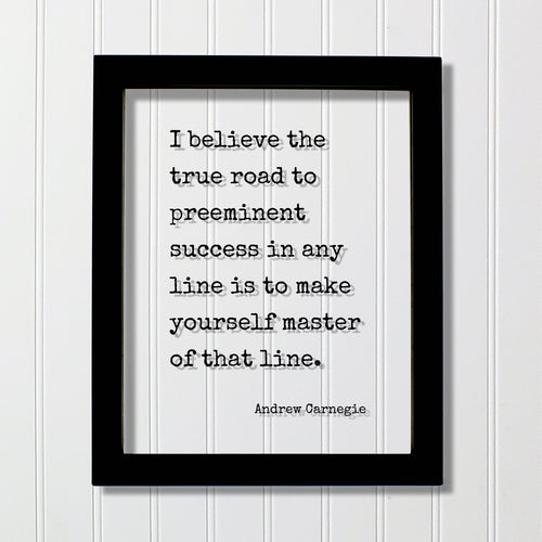Andrew Carnegie - I believe the true road to preeminent success in any line is to make yourself master of that line Floating Quote Business