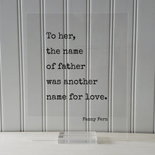 To her, the name of father was another name for love - Fanny Fern - Gift for Dad from Daughter - Father's Day Sign - Floating Quote Daddy