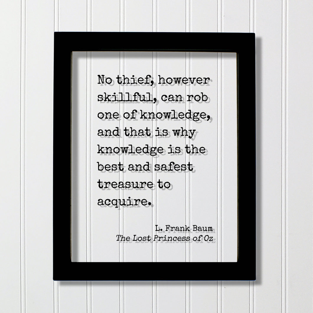 L. Frank Baum - No thief, however skillful, can rob one of knowledge, and that is why knowledge is the best and safest treasure to acquire