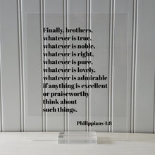 Philippians 4:8 - Whatever is true, noble, right, pure, lovely, admirable if anything is excellent or praiseworthy think about such things.