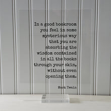 Mark Twain - In a good bookroom you feel in some mysterious way that you are absorbing the wisdom contained in the books through your skin
