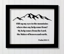 Psalm 121:1-2 - I lift up my eyes to the mountains where does my help come from? My help comes from the Lord, the Maker of heaven and earth