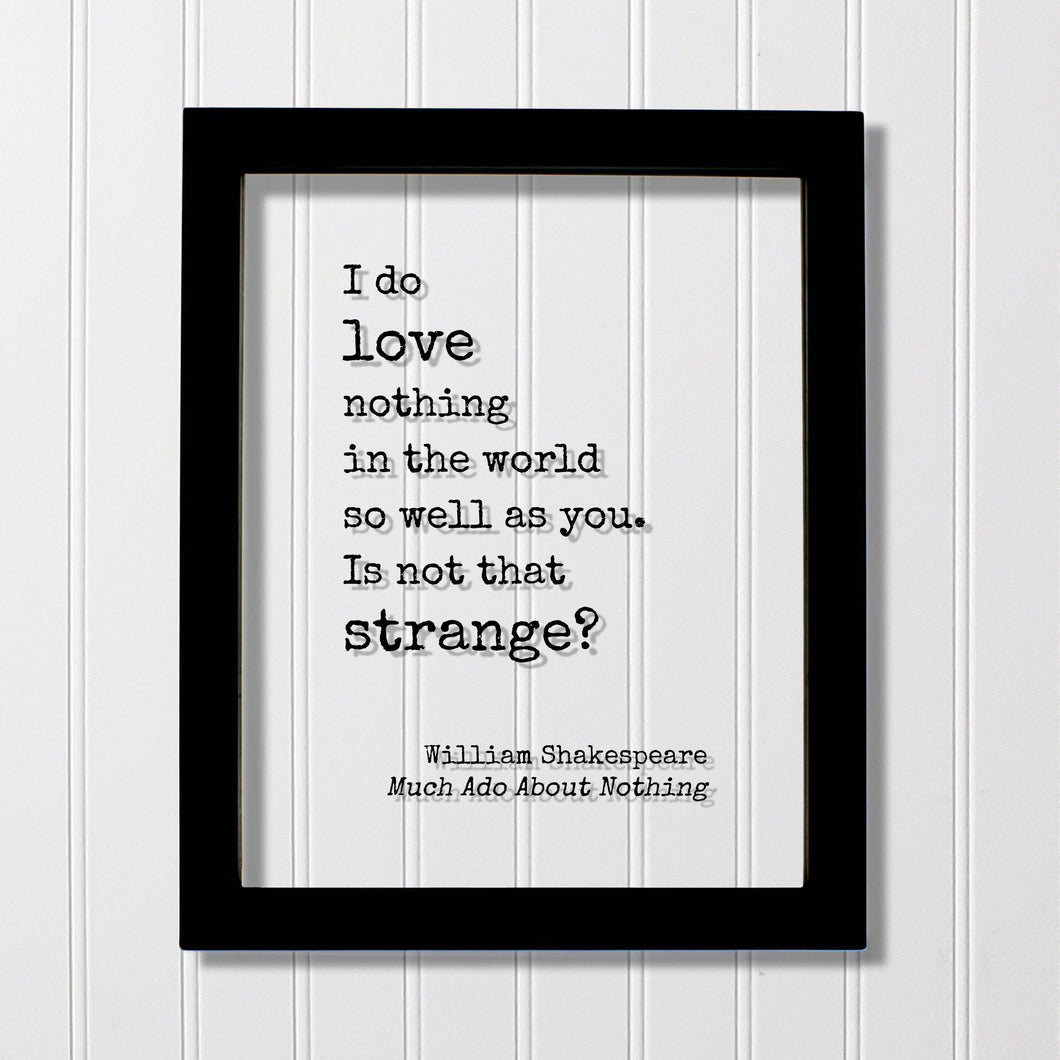 William Shakespeare Quote - Much Ado About Nothing - I do love nothing in the world so well as you Is not that strange - Funny Romantic Gift