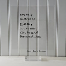 Henry David Thoreau - Floating Quote - Not only must we be good, but we must also be good for something - Take Action Philanthropy Acrylic
