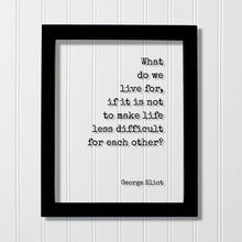 George Eliot - Floating Quote - What do we live for, if it is not to make life less difficult for each other - Support Charity Non-Profit