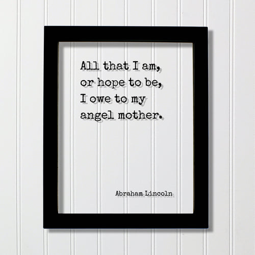 All that I am, or hope to be, I owe to my angel mother - Abraham Lincoln - Mother's Day Sign - Floating Quote Mommy Gift for Mom Acrylic