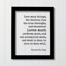 Vincent Van Gogh - Love many things, for therein lies the true strength, and whosoever loves much performs much, and can accomplish much