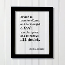 Abraham Lincoln - Quote - Better to remain silent and be thought a fool than to speak and to remove all doubt - mouth shut and appear stupid