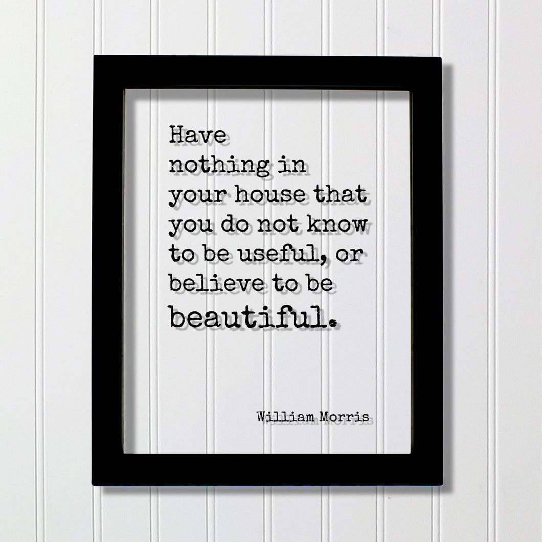 William Morris - Floating Quote - Have nothing in your house that you do not know to be useful, or believe to be beautiful Housewarming Home