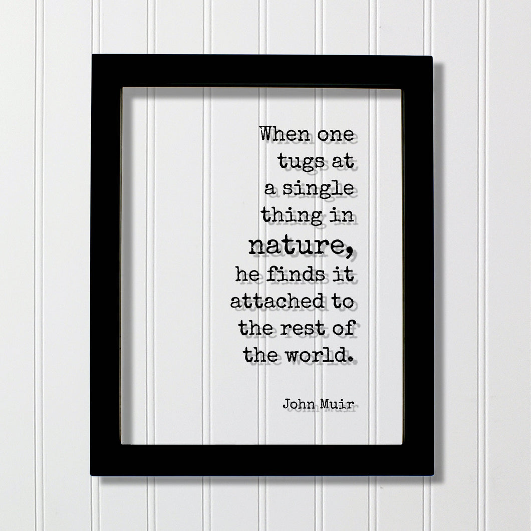 John Muir - Quote - When one tugs at a single thing in nature he finds it attached to the rest of the world Wilderness Hiking Camping Cabin