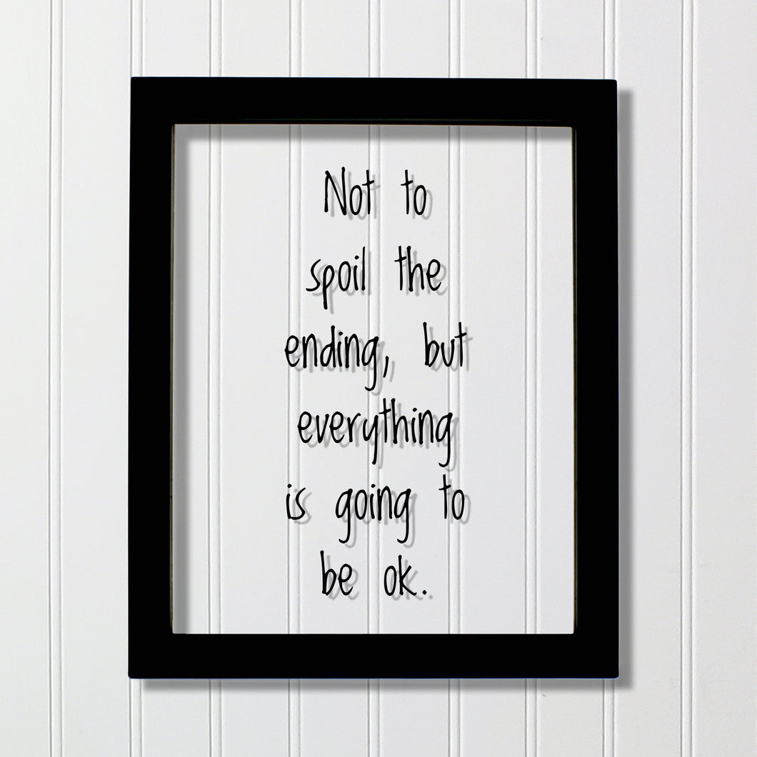Not to spoil the ending, but everything is going to be ok. - Floating Quote - Motivation Inspiration Fun Sign Funny
