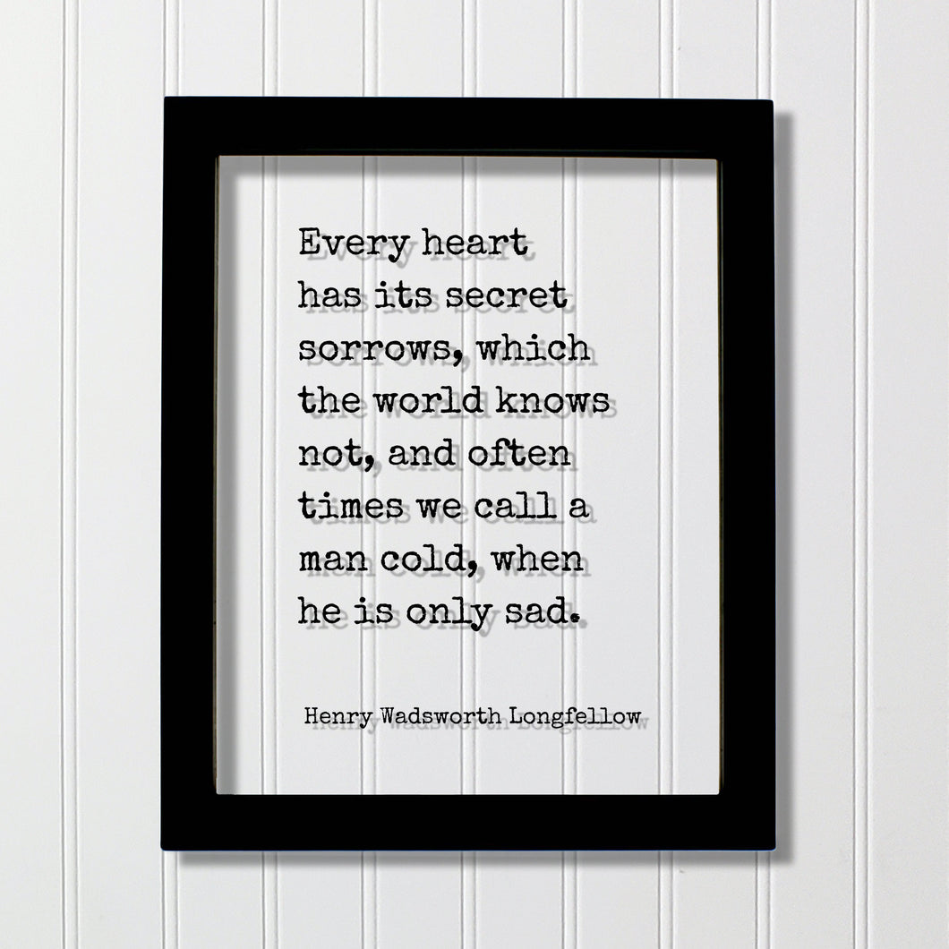 Henry Wadsworth Longfellow - Every heart has its secret sorrows which the world knows not often times we call a man cold when he is only sad