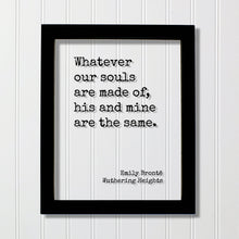 Emily Brontë - Wuthering Heights - Quote - Whatever our souls are made of, his and mine are the same - Love Romantic Anniversary Bronte