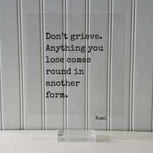 Rumi - Don't grieve Anything you lose comes round in another form - Mourning Bereavement Grief Grieving Heartbreak Broken Heart - Quote
