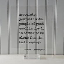 Booker T. Washington - Associate yourself with people of good quality, it is better to be alone than in bad company - Friends Mentor Gift