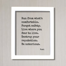 Rumi - Floating Quote - Run from what's comfortable. Forget safety. Live where you fear to live. Destroy your reputation. Be notorious.
