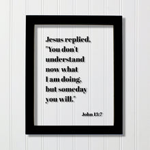 John 13:7 - You don't understand now what I am doing, but someday you will - Floating Quote Scripture Frame - Bible Verse - Christian Decor