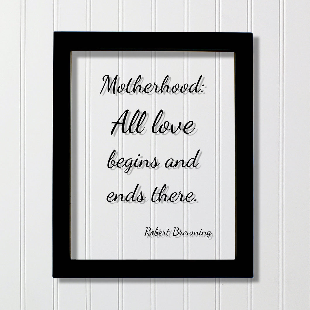 Robert Browning - Motherhood: All love begins and ends there - Mother's Day Sign - Floating Quote - Mothers Day Plaque - Gift for Mom Mommy