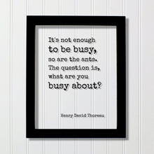 Henry David Thoreau - Floating Quote - It's not enough to be busy, so are the ants. The question is, what are you busy about - Hard Work