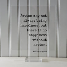 William James - Floating Quote - Action may not always bring happiness, but there is no happiness without action - Happy Take Action