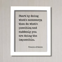 Francis of Assisi - Start by doing what's necessary; then do what's possible; and suddenly you are doing the impossible - Floating Quote