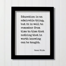 Oscar Wilde - Education is an admirable thing, but it is well to remember from time to time that nothing that is worth knowing can be taught