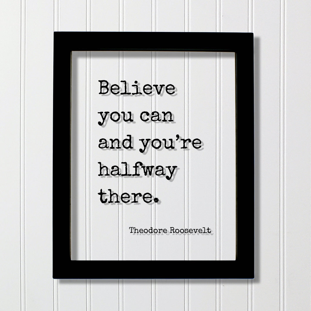 Theodore Roosevelt - Floating Quote - Believe you can and you're halfway there. - Quote Motivational Inspirational Believe in Yourself
