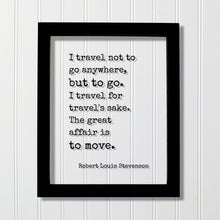 Robert Louis Stevenson - I travel not to go anywhere, but to go. I travel for travel's sake The great affair is to move - Traveling Traveler