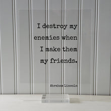 Abraham Lincoln - I destroy my enemies when I make them my friends - Floating Quote - Friendship Gift Inspirational Motivational Modern