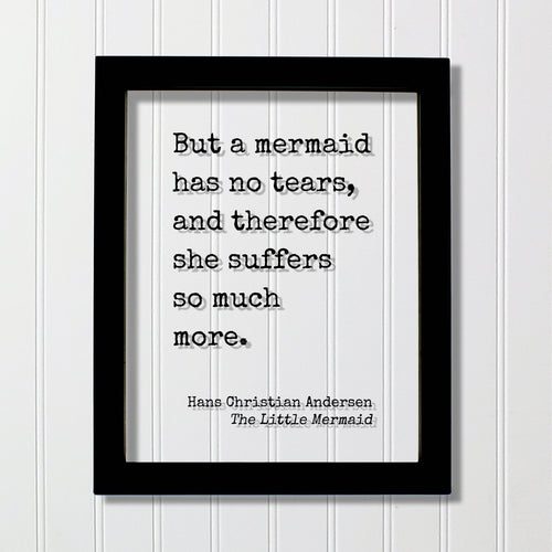 Hans Christian Andersen - The Little Mermaid - Floating quote - But a mermaid has no tears, and therefore she suffers so much more.