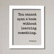 Confucius - You cannot open a book without learning something - Quote - Reading Teacher Education Learning Bookworm Book Lover Library Sign