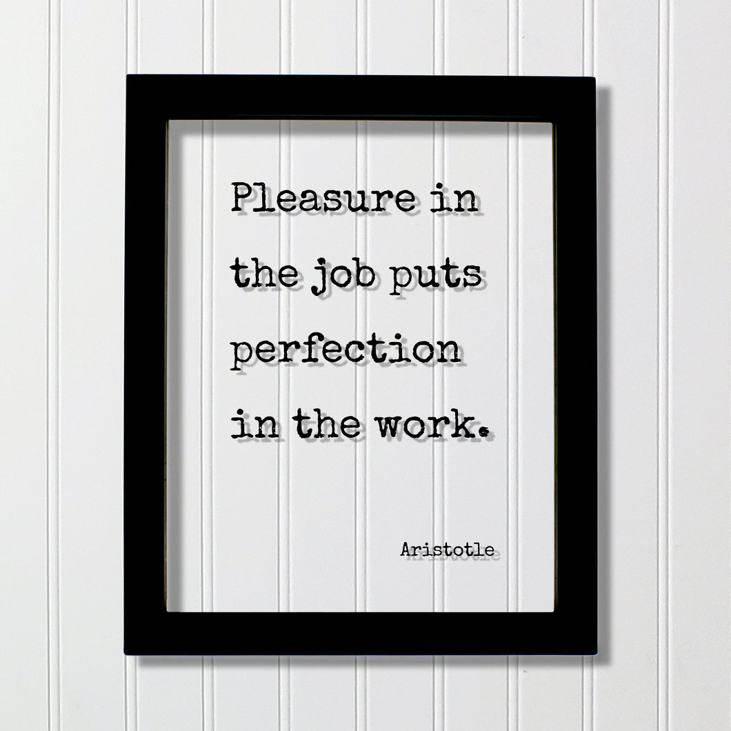 Aristotle - Pleasure in the job puts perfection in the work - Workplace Sign Job Business Frame - Floating Quote Life Motivation Inspiration