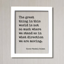 Oliver Wendell Holmes - Floating Quote - The great thing in this world is not so much where we stand as in what direction we are moving.