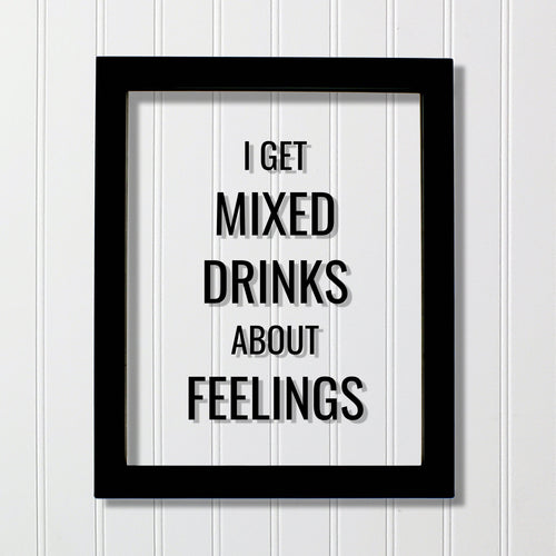 I get mixed drinks about feelings - Bar Sign - Funny Quote - Floating Quote - Drinking Alcohol liqueur liquor Kitchen Sign Subversive Humor